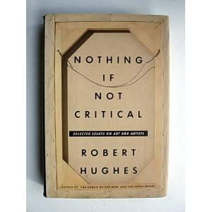 NOTHING IF NOT CRITICAL: SELECTED ESSAYS ON ART
