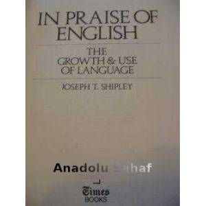 IN PRAISE OF ENGLISH - THE GROWTH USE OF ENGLISH JOSEPH T. SHIPLEY